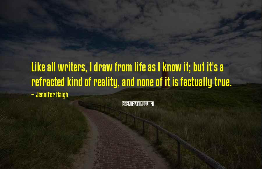 Jennifer Haigh Sayings: Like all writers, I draw from life as I know it; but it's a refracted