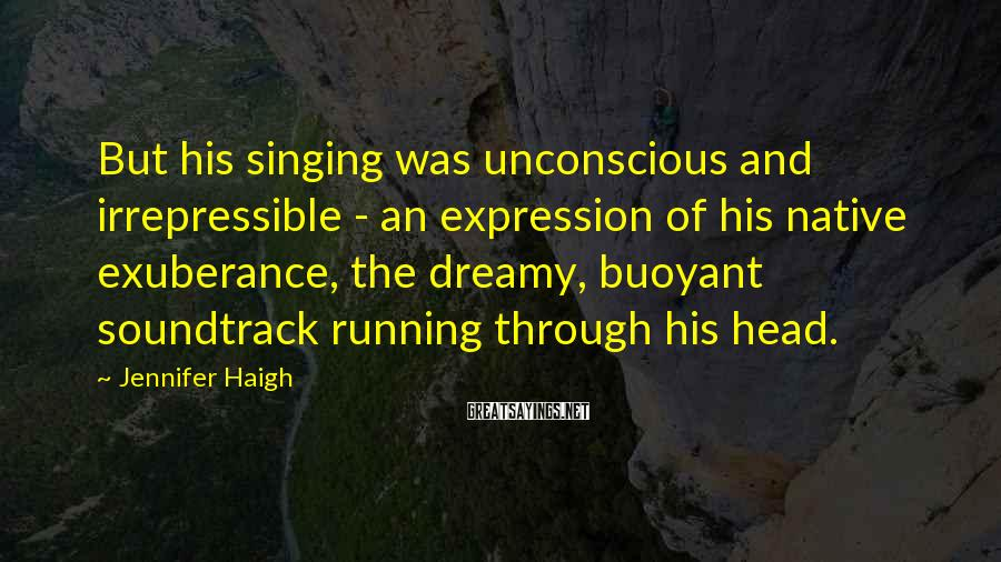 Jennifer Haigh Sayings: But his singing was unconscious and irrepressible - an expression of his native exuberance, the
