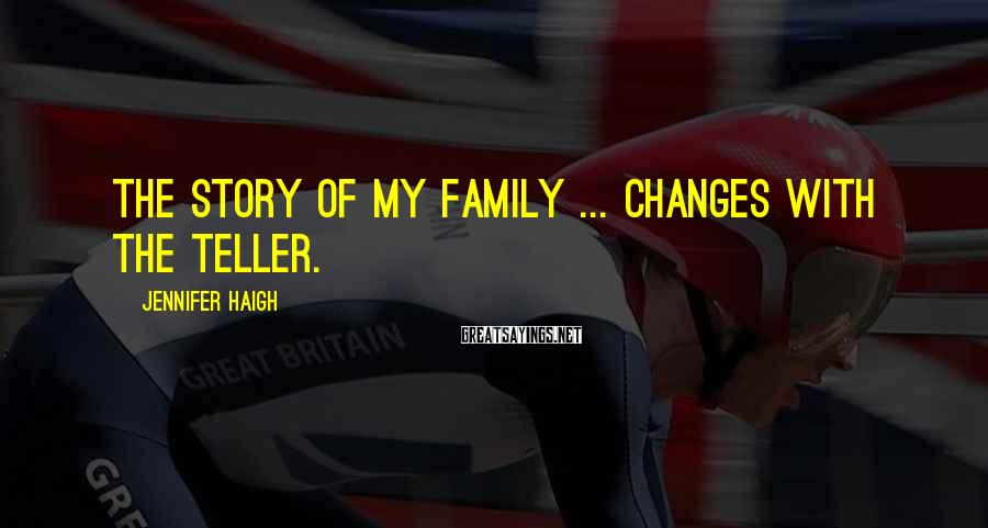 Jennifer Haigh Sayings: The story of my family ... changes with the teller.