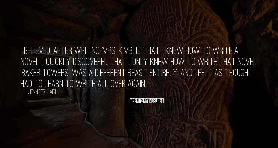 Jennifer Haigh Sayings: I believed, after writing 'Mrs. Kimble,' that I knew how to write a novel. I