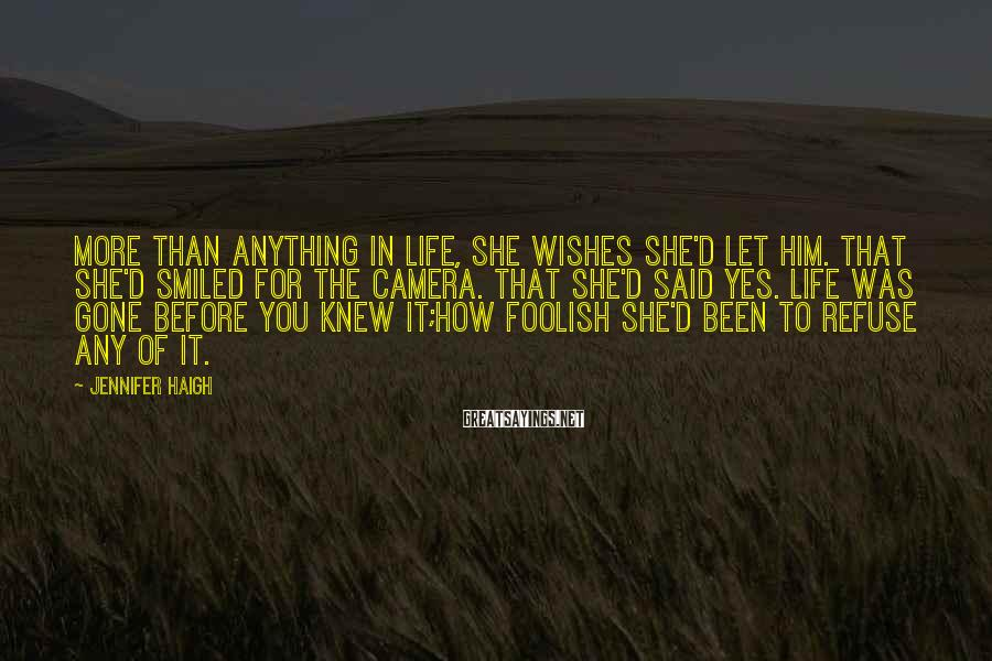 Jennifer Haigh Sayings: More than anything in life, she wishes she'd let him. That she'd smiled for the