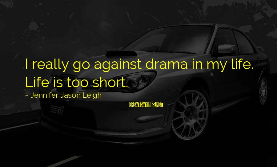 Jennifer Jason Leigh Sayings By Jennifer Jason Leigh: I really go against drama in my life. Life is too short.