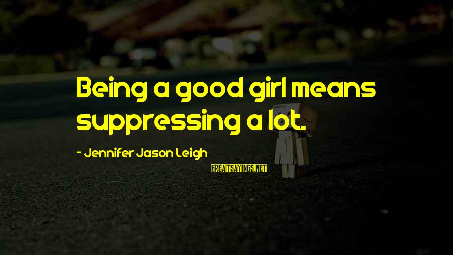 Jennifer Jason Leigh Sayings By Jennifer Jason Leigh: Being a good girl means suppressing a lot.