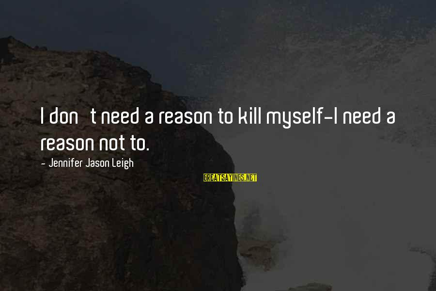 Jennifer Jason Leigh Sayings By Jennifer Jason Leigh: I don't need a reason to kill myself-I need a reason not to.
