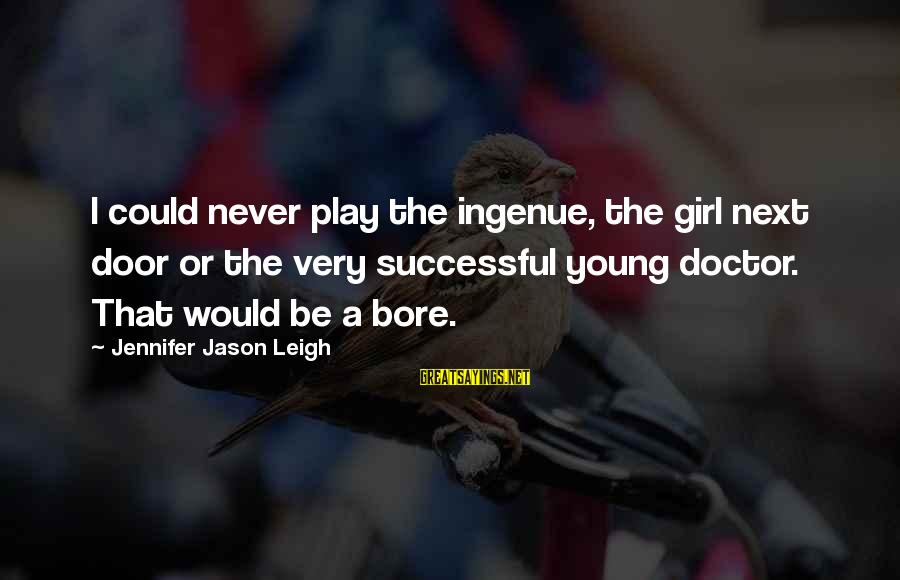 Jennifer Jason Leigh Sayings By Jennifer Jason Leigh: I could never play the ingenue, the girl next door or the very successful young