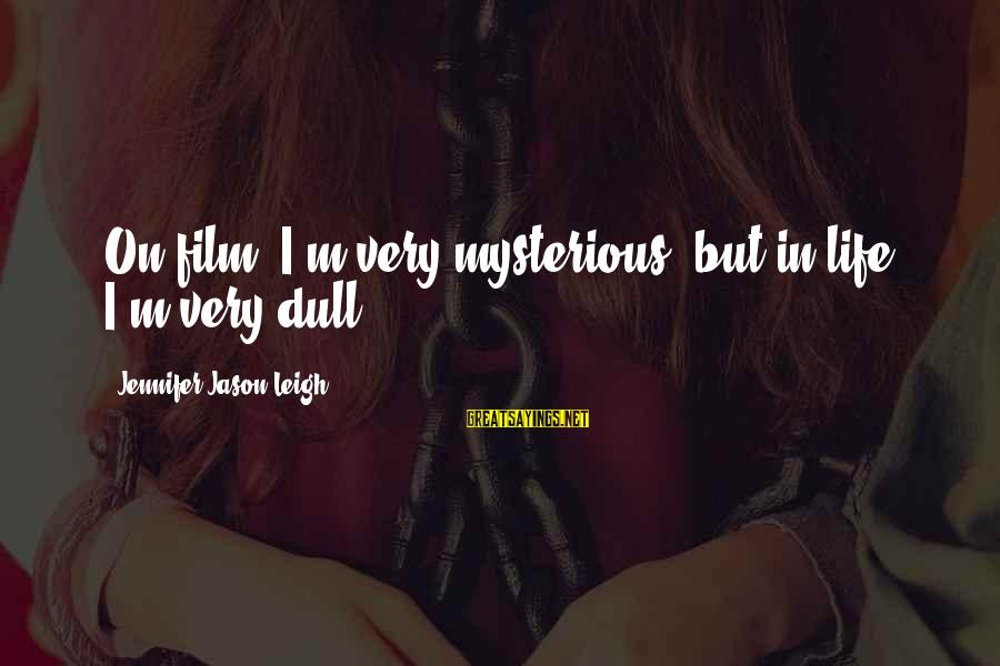 Jennifer Jason Leigh Sayings By Jennifer Jason Leigh: On film, I'm very mysterious, but in life I'm very dull.