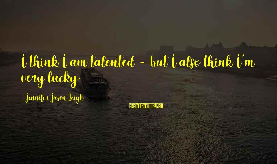 Jennifer Jason Leigh Sayings By Jennifer Jason Leigh: I think I am talented - but I also think I'm very lucky.