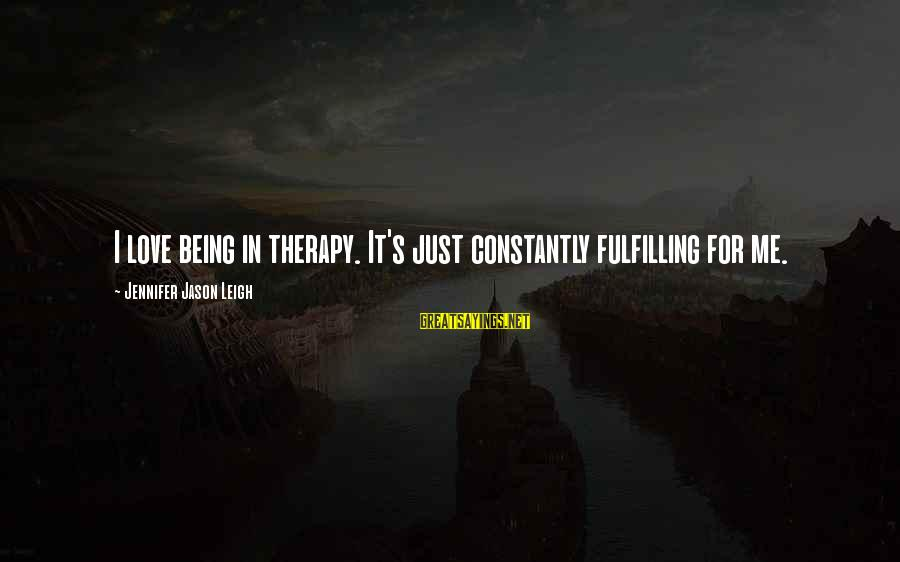 Jennifer Jason Leigh Sayings By Jennifer Jason Leigh: I love being in therapy. It's just constantly fulfilling for me.