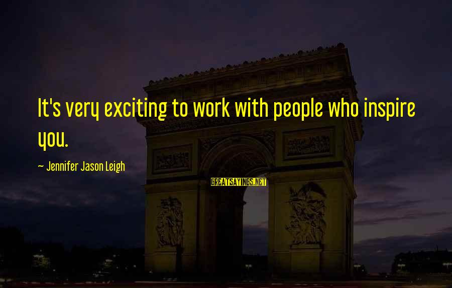 Jennifer Jason Leigh Sayings By Jennifer Jason Leigh: It's very exciting to work with people who inspire you.
