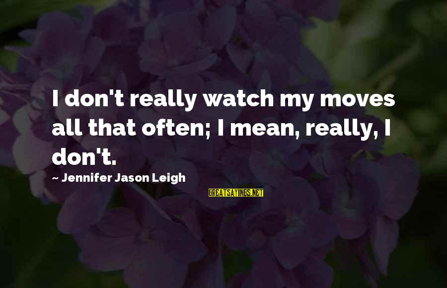 Jennifer Jason Leigh Sayings By Jennifer Jason Leigh: I don't really watch my moves all that often; I mean, really, I don't.