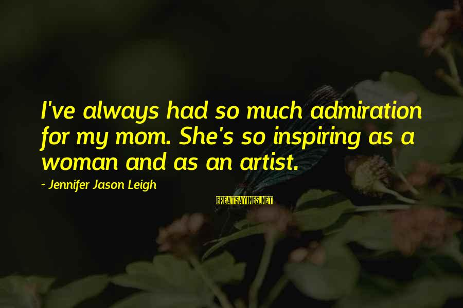 Jennifer Jason Leigh Sayings By Jennifer Jason Leigh: I've always had so much admiration for my mom. She's so inspiring as a woman