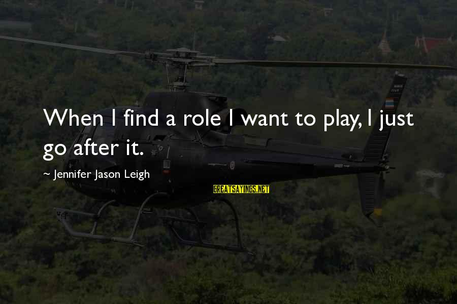 Jennifer Jason Leigh Sayings By Jennifer Jason Leigh: When I find a role I want to play, I just go after it.