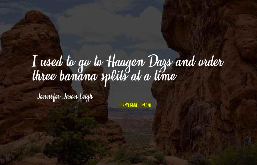 Jennifer Jason Leigh Sayings By Jennifer Jason Leigh: I used to go to Haagen-Dazs and order three banana splits at a time!