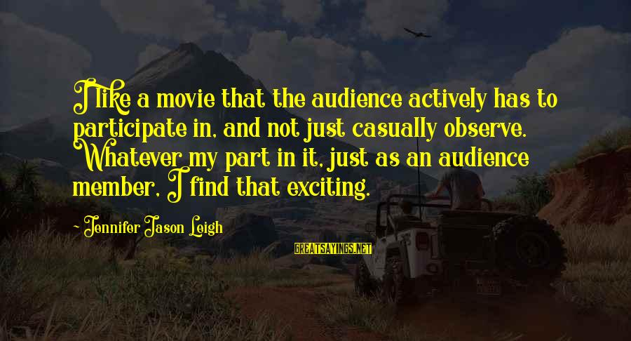 Jennifer Jason Leigh Sayings By Jennifer Jason Leigh: I like a movie that the audience actively has to participate in, and not just