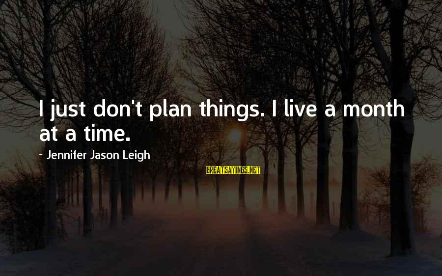 Jennifer Jason Leigh Sayings By Jennifer Jason Leigh: I just don't plan things. I live a month at a time.