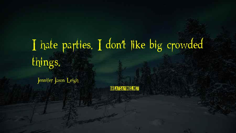 Jennifer Jason Leigh Sayings By Jennifer Jason Leigh: I hate parties. I don't like big crowded things.