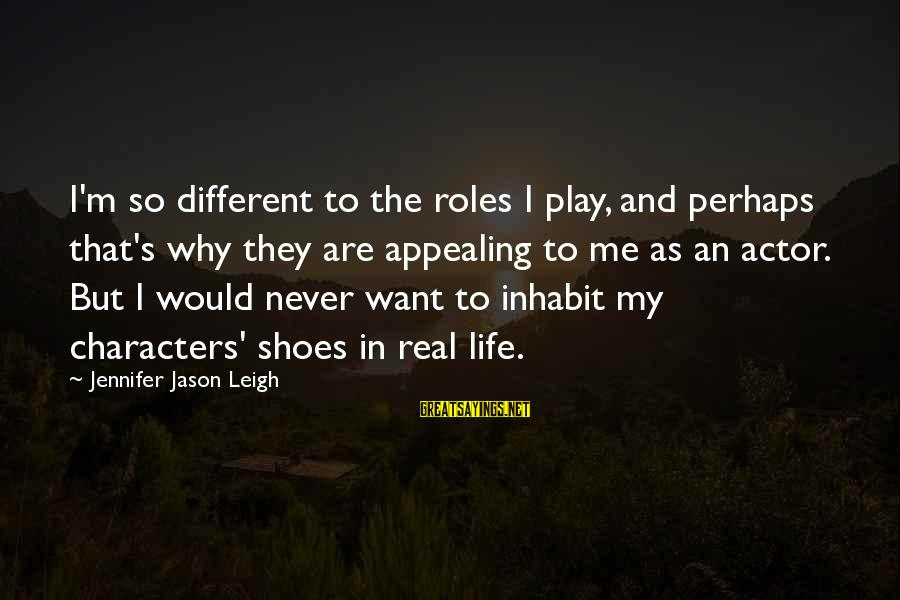 Jennifer Jason Leigh Sayings By Jennifer Jason Leigh: I'm so different to the roles I play, and perhaps that's why they are appealing