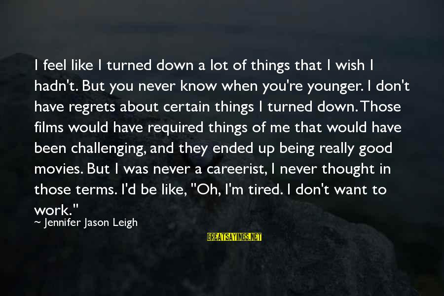 Jennifer Jason Leigh Sayings By Jennifer Jason Leigh: I feel like I turned down a lot of things that I wish I hadn't.
