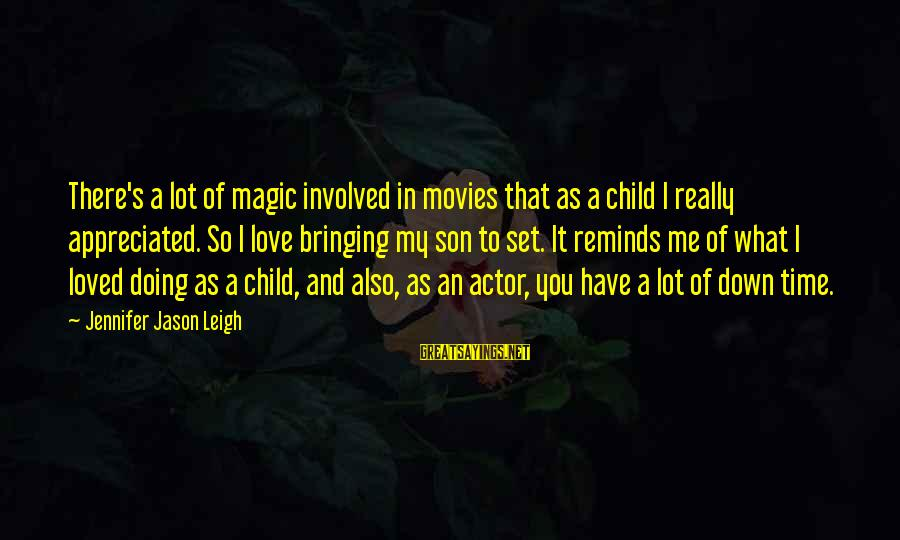 Jennifer Jason Leigh Sayings By Jennifer Jason Leigh: There's a lot of magic involved in movies that as a child I really appreciated.