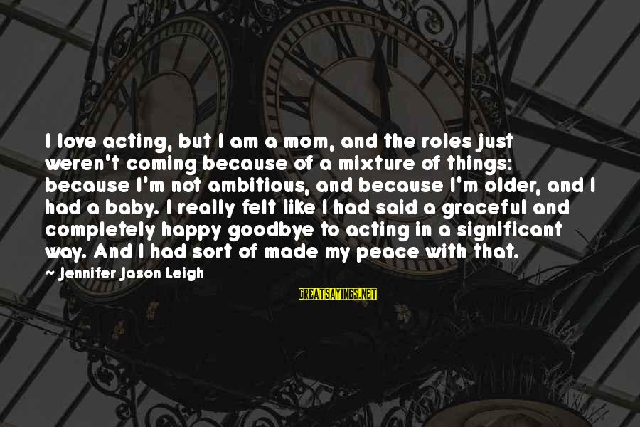 Jennifer Jason Leigh Sayings By Jennifer Jason Leigh: I love acting, but I am a mom, and the roles just weren't coming because