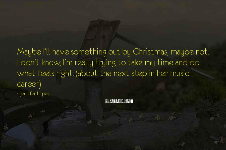 Jennifer Lopez Sayings: Maybe I'll have something out by Christmas, maybe not. I don't know, I'm really trying