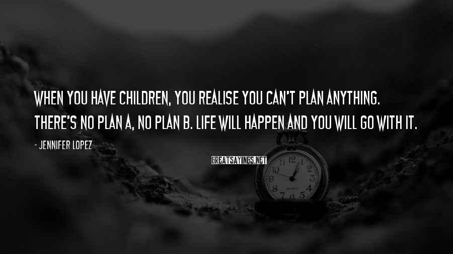 Jennifer Lopez Sayings: When you have children, you realise you can't plan anything. There's no Plan A, no