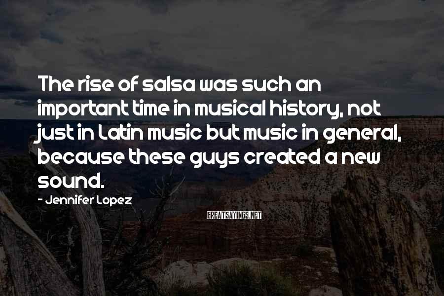 Jennifer Lopez Sayings: The rise of salsa was such an important time in musical history, not just in