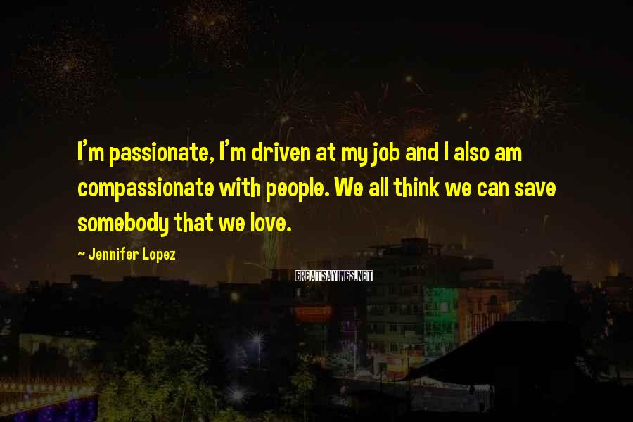 Jennifer Lopez Sayings: I'm passionate, I'm driven at my job and I also am compassionate with people. We