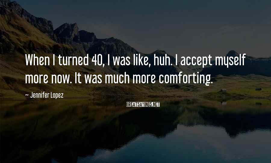 Jennifer Lopez Sayings: When I turned 40, I was like, huh. I accept myself more now. It was