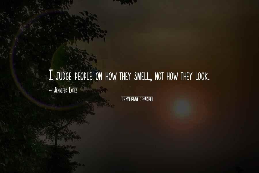Jennifer Lopez Sayings: I judge people on how they smell, not how they look.