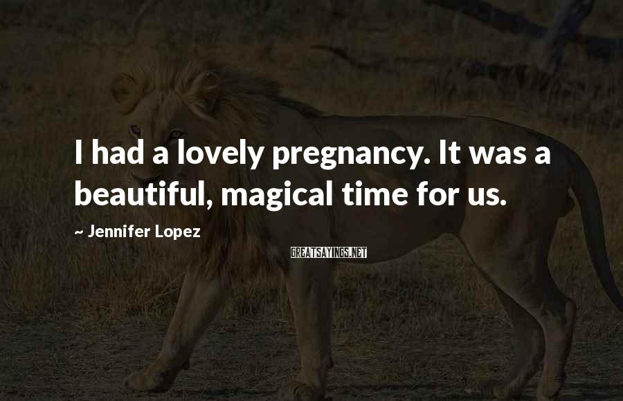 Jennifer Lopez Sayings: I had a lovely pregnancy. It was a beautiful, magical time for us.