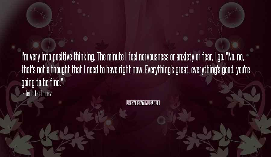 Jennifer Lopez Sayings: I'm very into positive thinking. The minute I feel nervousness or anxiety or fear, I