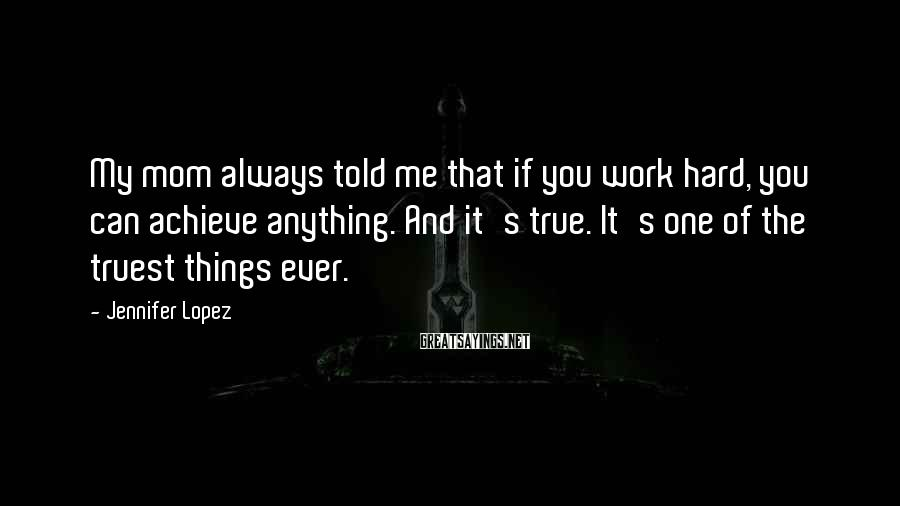 Jennifer Lopez Sayings: My mom always told me that if you work hard, you can achieve anything. And