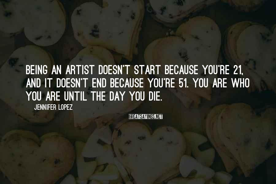 Jennifer Lopez Sayings: Being an artist doesn't start because you're 21, and it doesn't end because you're 51.