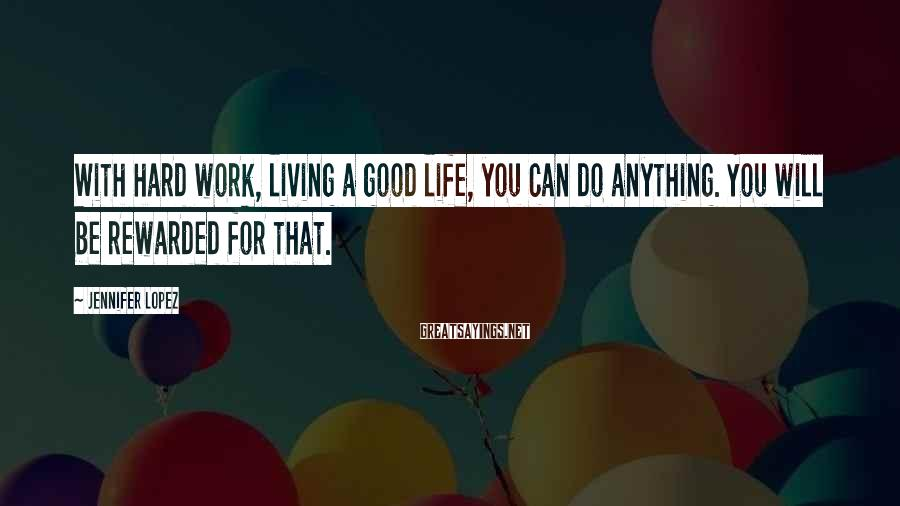 Jennifer Lopez Sayings: With hard work, living a good life, you can do anything. You will be rewarded
