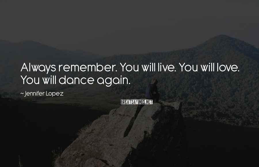 Jennifer Lopez Sayings: Always remember. You will live. You will love. You will dance again.