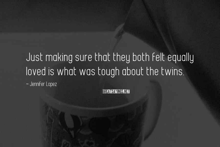 Jennifer Lopez Sayings: Just making sure that they both felt equally loved is what was tough about the