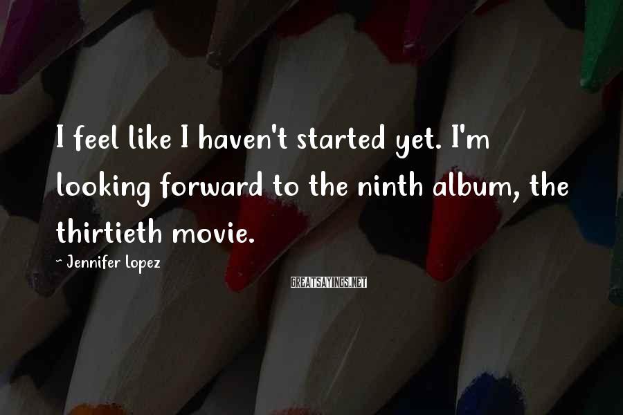 Jennifer Lopez Sayings: I feel like I haven't started yet. I'm looking forward to the ninth album, the