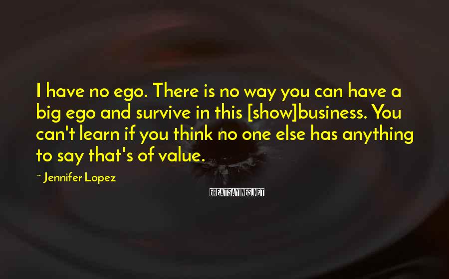 Jennifer Lopez Sayings: I have no ego. There is no way you can have a big ego and