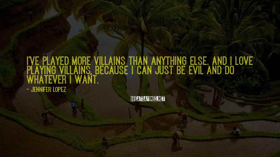Jennifer Lopez Sayings: I've played more villains than anything else. And I love playing villains, because I can