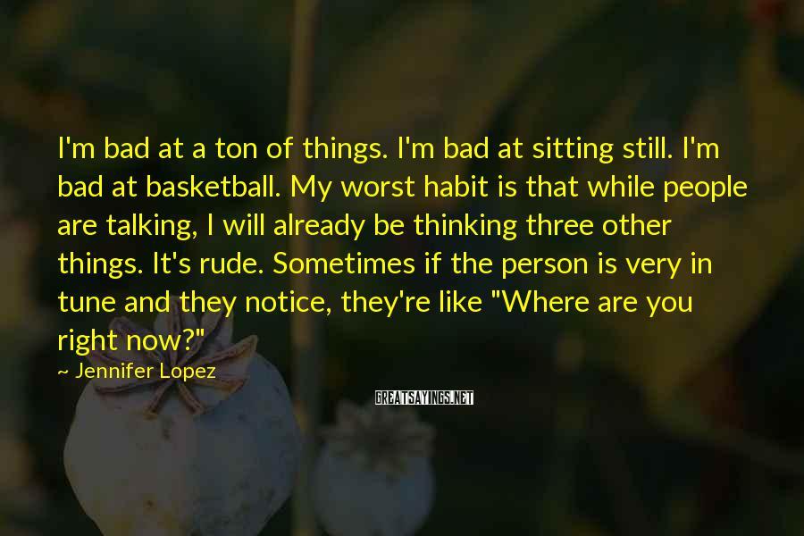 Jennifer Lopez Sayings: I'm bad at a ton of things. I'm bad at sitting still. I'm bad at