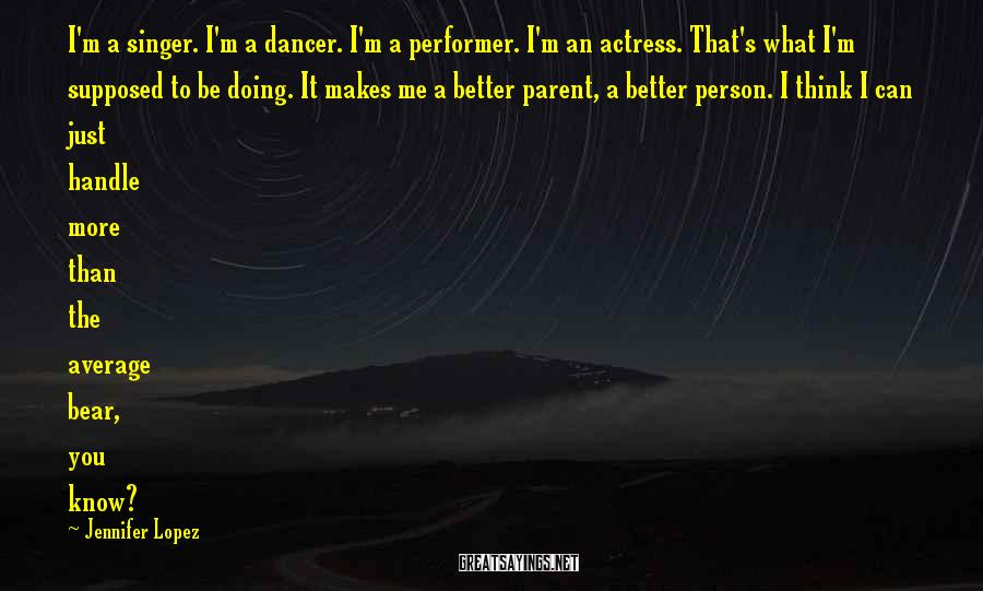 Jennifer Lopez Sayings: I'm a singer. I'm a dancer. I'm a performer. I'm an actress. That's what I'm