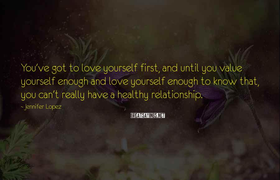 Jennifer Lopez Sayings: You've got to love yourself first, and until you value yourself enough and love yourself