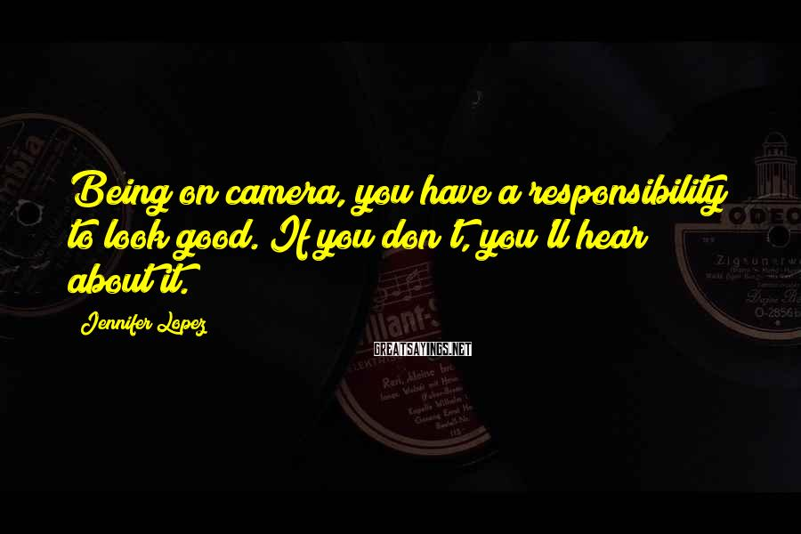 Jennifer Lopez Sayings: Being on camera, you have a responsibility to look good. If you don't, you'll hear