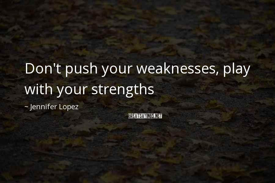 Jennifer Lopez Sayings: Don't push your weaknesses, play with your strengths