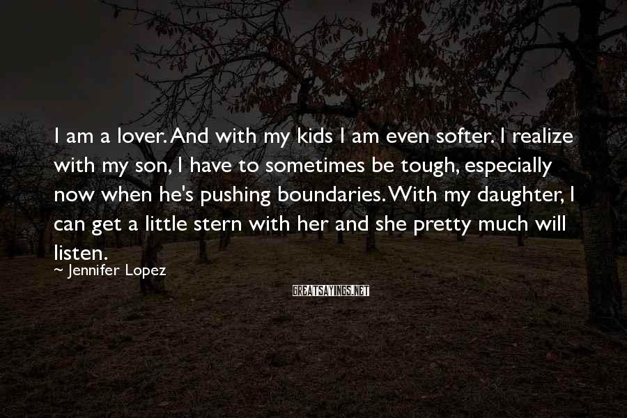 Jennifer Lopez Sayings: I am a lover. And with my kids I am even softer. I realize with
