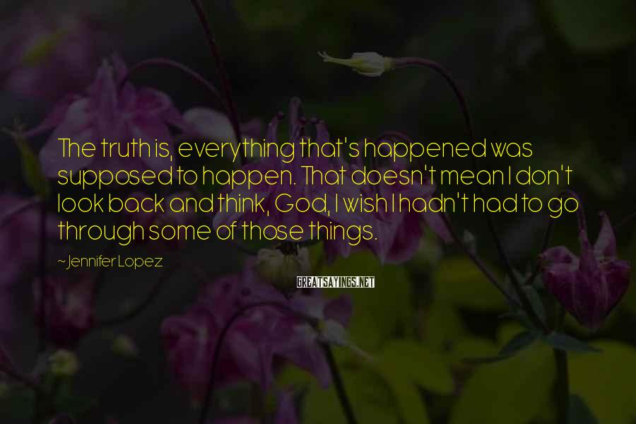 Jennifer Lopez Sayings: The truth is, everything that's happened was supposed to happen. That doesn't mean I don't