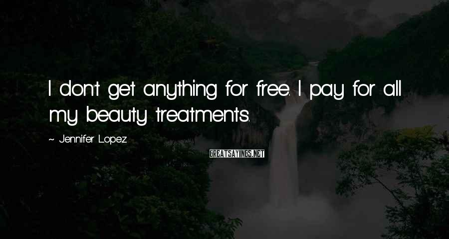 Jennifer Lopez Sayings: I don't get anything for free. I pay for all my beauty treatments.