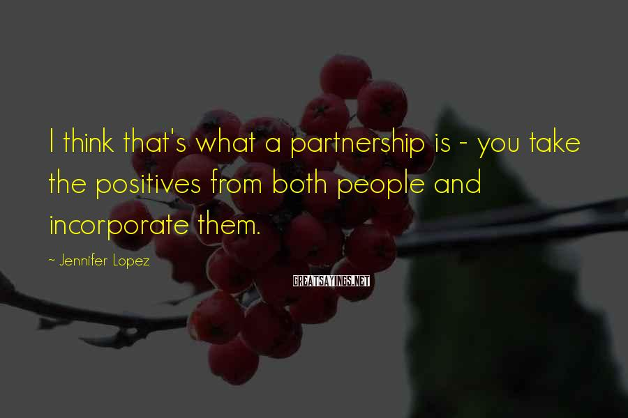Jennifer Lopez Sayings: I think that's what a partnership is - you take the positives from both people