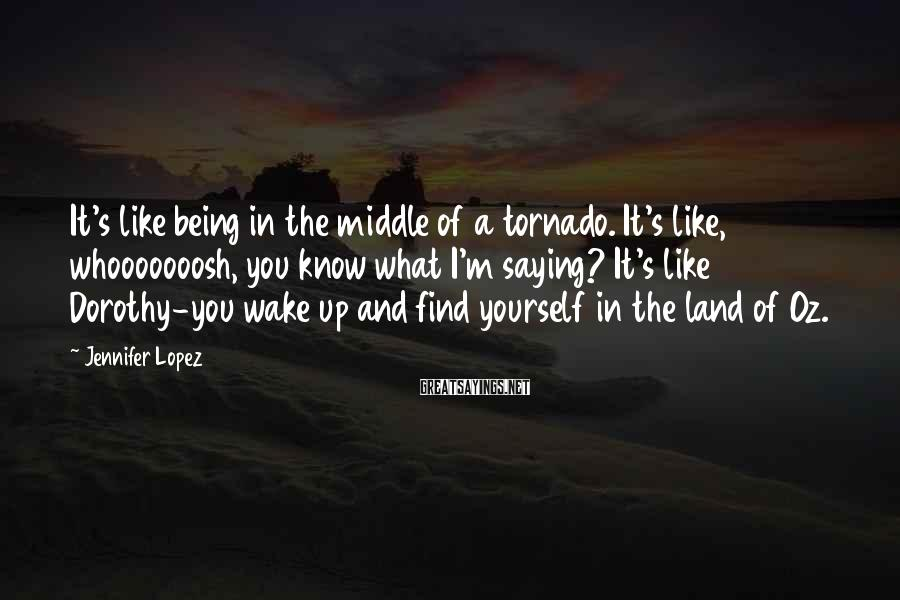 Jennifer Lopez Sayings: It's like being in the middle of a tornado. It's like, whooooooosh, you know what